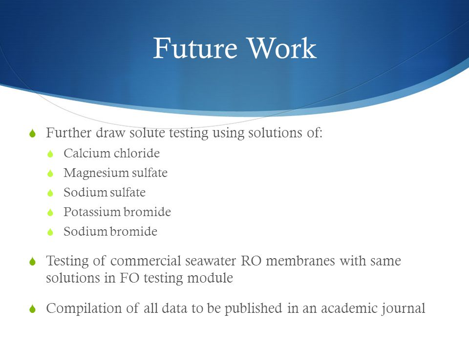 Future Work  Further draw solute testing using solutions of:  Calcium chloride  Magnesium sulfate  Sodium sulfate  Potassium bromide  Sodium bromide  Testing of commercial seawater RO membranes with same solutions in FO testing module  Compilation of all data to be published in an academic journal