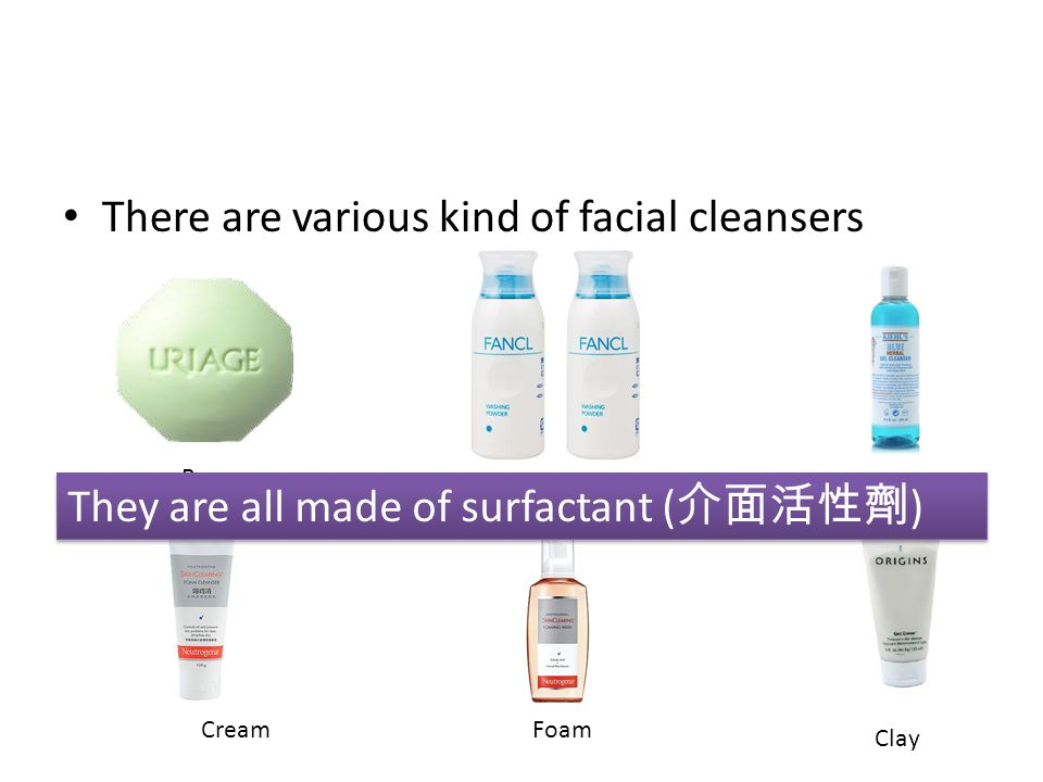 There are various kind of facial cleansers Bar PowderGel CreamFoam Clay They are all made of surfactant ( 介面活性劑 )