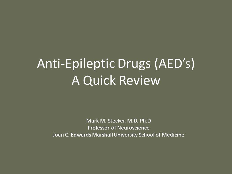 Anti-Epileptic Drugs (AED's) A Quick Review Mark M. Stecker, M.D. Ph.D Professor of Neuroscience Joan C. Edwards Marshall University School of Medicin