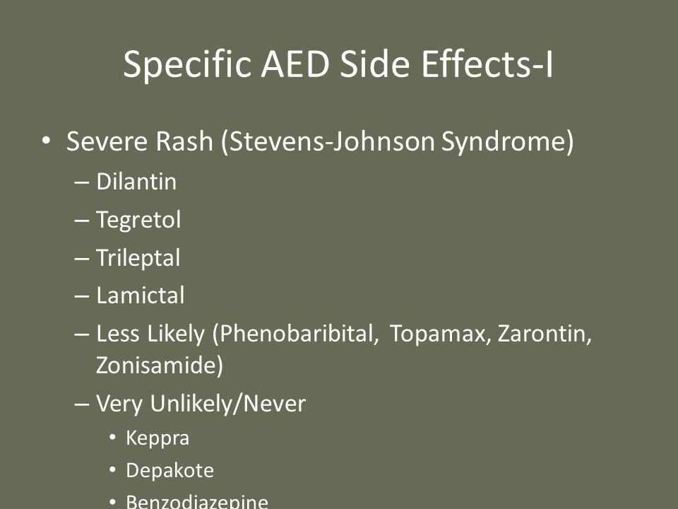 Specific AED Side Effects-I Severe Rash (Stevens-Johnson Syndrome) – Dilantin – Tegretol – Trileptal – Lamictal – Less Likely (Phenobaribital, Topamax, Zarontin, Zonisamide) – Very Unlikely/Never Keppra Depakote Benzodiazepine