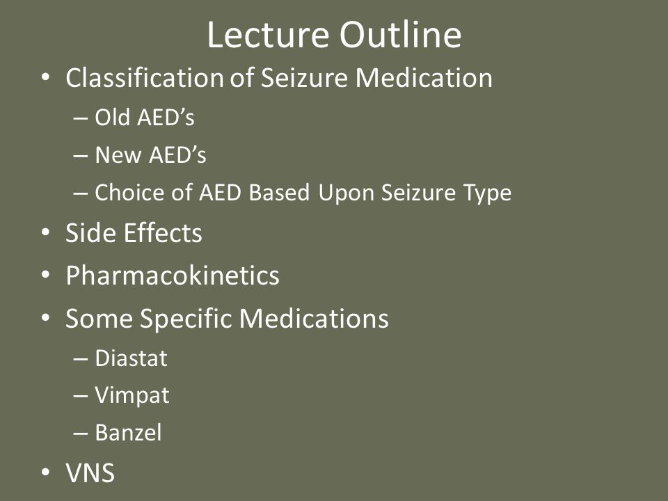 Lecture Outline Classification of Seizure Medication – Old AED's – New AED's – Choice of AED Based Upon Seizure Type Side Effects Pharmacokinetics Som