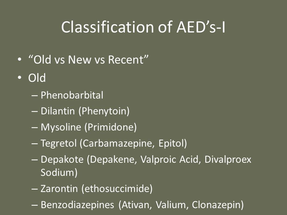 "Classification of AED's-I ""Old vs New vs Recent"" Old – Phenobarbital – Dilantin (Phenytoin) – Mysoline (Primidone) – Tegretol (Carbamazepine, Epitol)"
