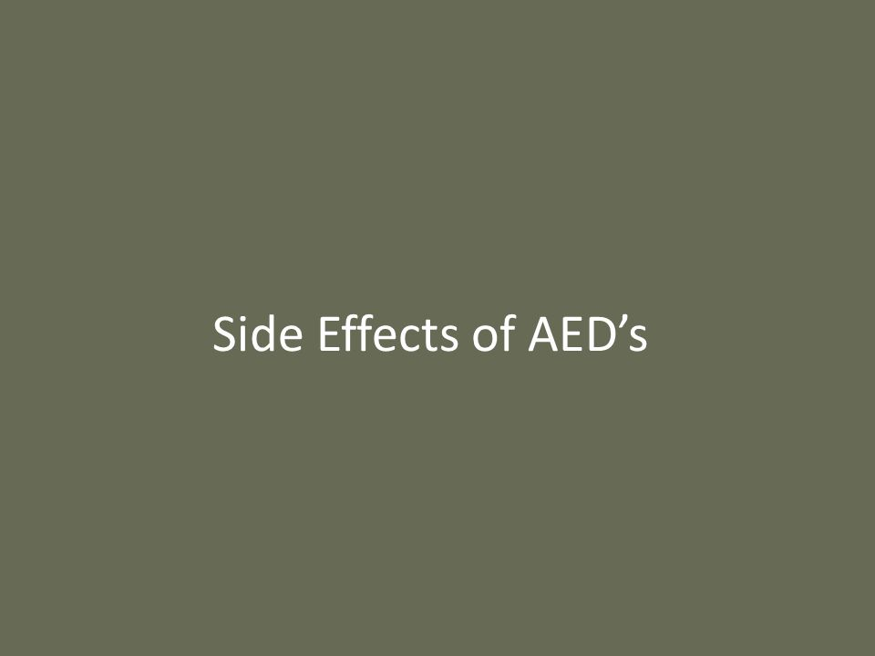 Non-Specific Side Effects All AED's can cause – Sleepiness – Difficulty Concentrating – Nausea, Vomiting – Coordination Problems – Double Vision (Trouble Reading) – School Specific Issues Trouble Concentrating/Day Dreaming Slowed Responses Difficulty Multitasking