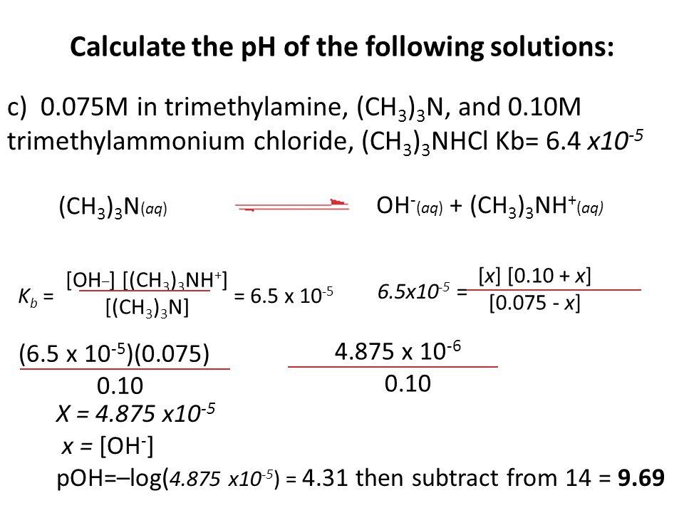 Calculate the pH of the following solutions: c) 0.075M in trimethylamine, (CH 3 ) 3 N, and 0.10M trimethylammonium chloride, (CH 3 ) 3 NHCl Kb= 6.4 x1