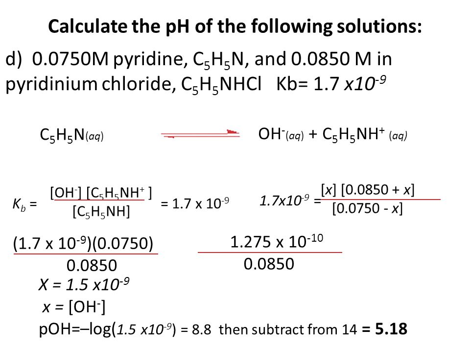 Calculate the pH of the following solutions: d) 0.0750M pyridine, C 5 H 5 N, and 0.0850 M in pyridinium chloride, C 5 H 5 NHCl Kb= 1.7 x10 -9 [x] [0.0850 + x] [0.0750 - x] 1.7x10 -9 = C 5 H 5 N (aq) OH - (aq) + C 5 H 5 NH + (aq) [OH - ] [C 5 H 5 NH + ] [C 5 H 5 NH] K b = = 1.7 x 10 -9 (1.7 x 10 -9 )(0.0750) 0.0850 1.275 x 10 -10 0.0850 X = 1.5 x10 -9 x = [OH - ] pOH=–log( 1.5 x10 -9 ) = 8.8 then subtract from 14 = 5.18