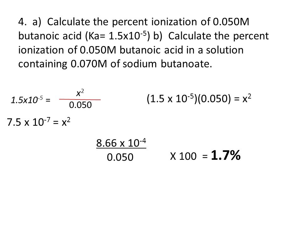 4. a) Calculate the percent ionization of 0.050M butanoic acid (Ka= 1.5x10 -5 ) b) Calculate the percent ionization of 0.050M butanoic acid in a solut