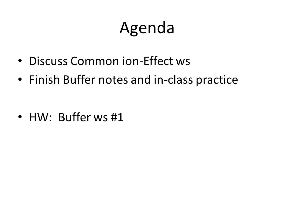 Agenda Discuss Common ion-Effect ws Finish Buffer notes and in-class practice HW: Buffer ws #1
