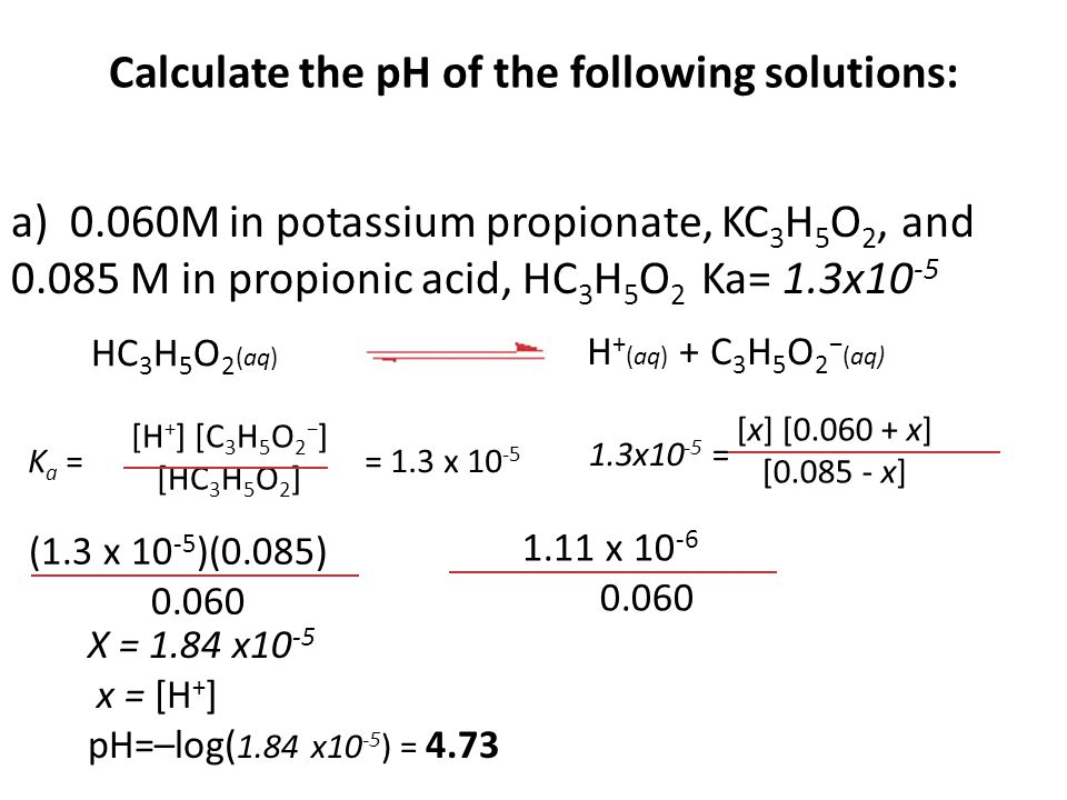 Calculate the pH of the following solutions: a) 0.060M in potassium propionate, KC 3 H 5 O 2, and 0.085 M in propionic acid, HC 3 H 5 O 2 Ka= 1.3x10 -5 [x] [0.060 + x] [0.085 - x] 1.3x10 -5 = HC 3 H 5 O 2 (aq) H + (aq) + C 3 H 5 O 2 − (aq) [H + ] [C 3 H 5 O 2 − ] [HC 3 H 5 O 2 ] K a = = 1.3 x 10 -5 (1.3 x 10 -5 )(0.085) 0.060 1.11 x 10 -6 0.060 X = 1.84 x10 -5 x = [H + ] pH=–log( 1.84 x10 -5 ) = 4.73