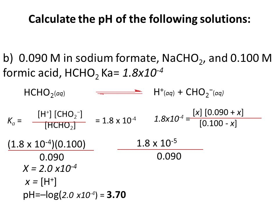Calculate the pH of the following solutions: b) 0.090 M in sodium formate, NaCHO 2, and 0.100 M formic acid, HCHO 2 Ka= 1.8x10 -4 [x] [0.090 + x] [0.100 - x] 1.8x10 -4 = HCHO 2 (aq) H + (aq) + CHO 2 − (aq) [H + ] [CHO 2 − ] [HCHO 2 ] K a = = 1.8 x 10 -4 (1.8 x 10 -4 )(0.100) 0.090 1.8 x 10 -5 0.090 X = 2.0 x10 -4 x = [H + ] pH=–log( 2.0 x10 -4 ) = 3.70