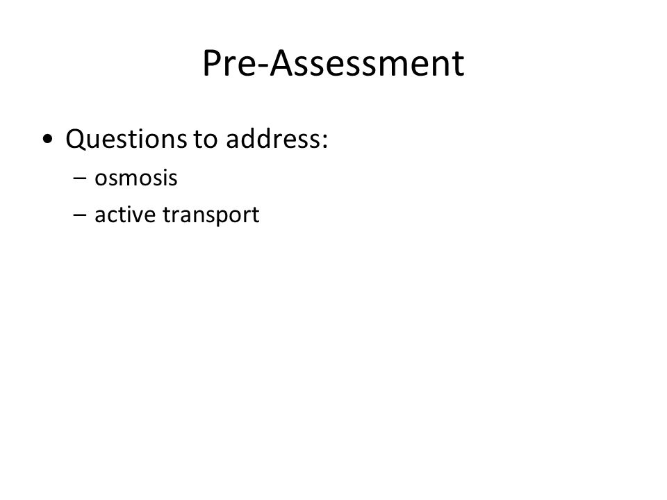 Pre-Assessment Questions to address: –osmosis –active transport