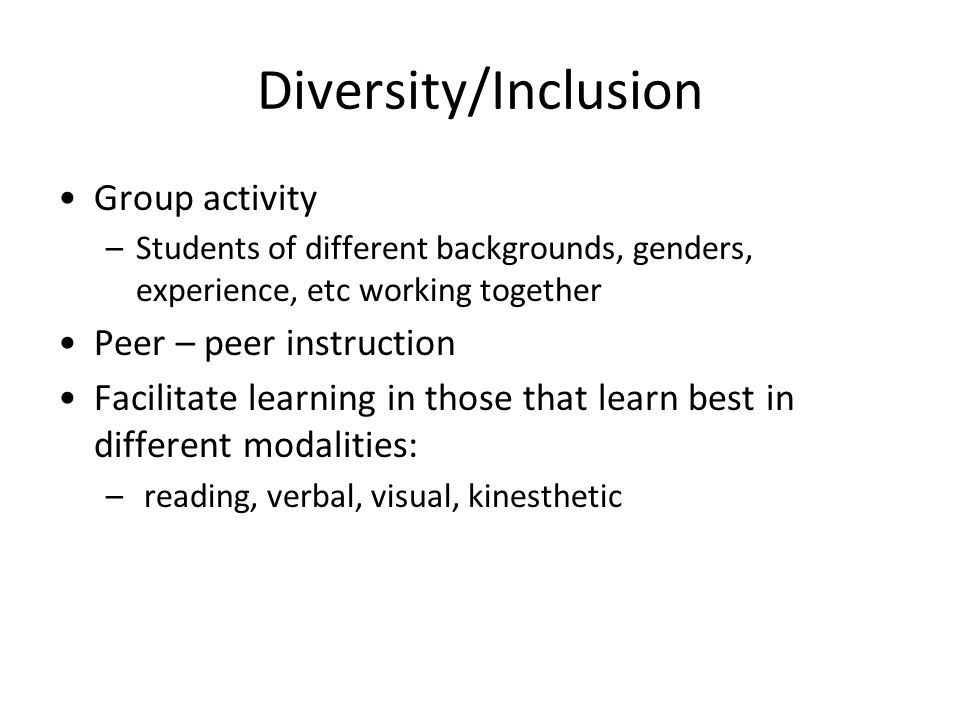 Diversity/Inclusion Group activity –Students of different backgrounds, genders, experience, etc working together Peer – peer instruction Facilitate learning in those that learn best in different modalities: – reading, verbal, visual, kinesthetic