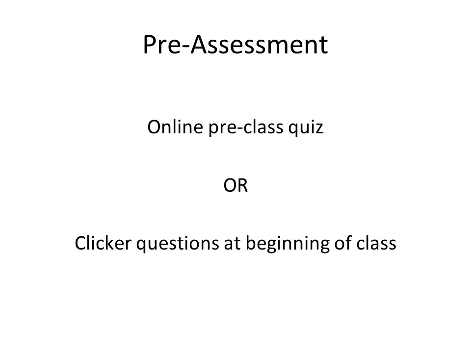 Pre-Assessment Online pre-class quiz OR Clicker questions at beginning of class