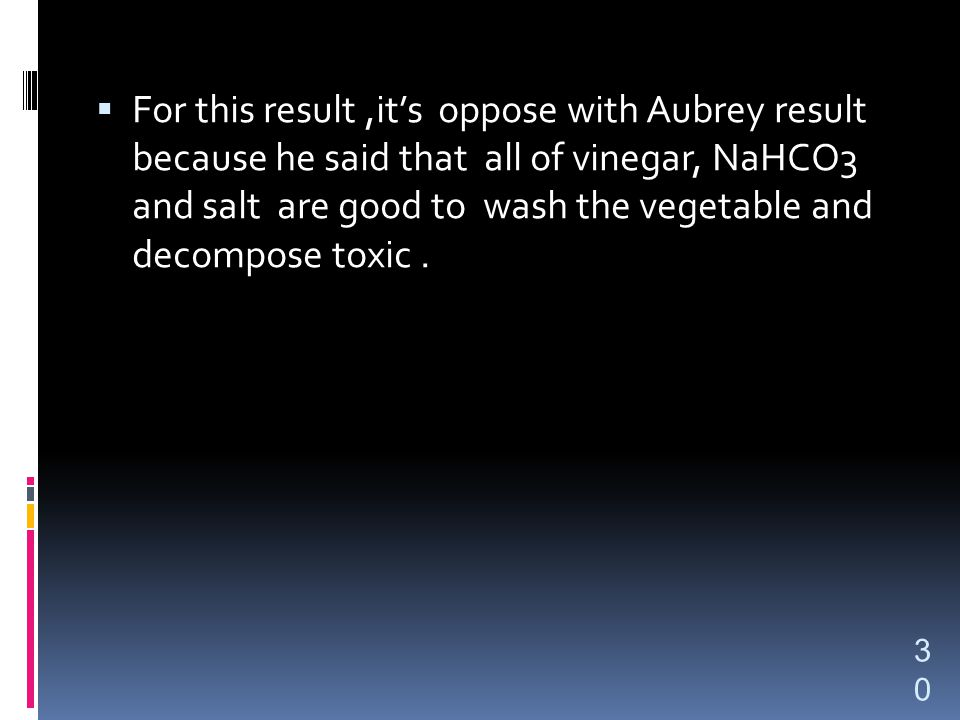  For this result,it's oppose with Aubrey result because he said that all of vinegar, NaHCO3 and salt are good to wash the vegetable and decompose toxic.