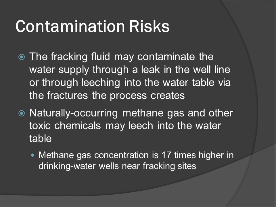 Contamination Risks  The fracking fluid may contaminate the water supply through a leak in the well line or through leeching into the water table via the fractures the process creates  Naturally-occurring methane gas and other toxic chemicals may leech into the water table Methane gas concentration is 17 times higher in drinking-water wells near fracking sites