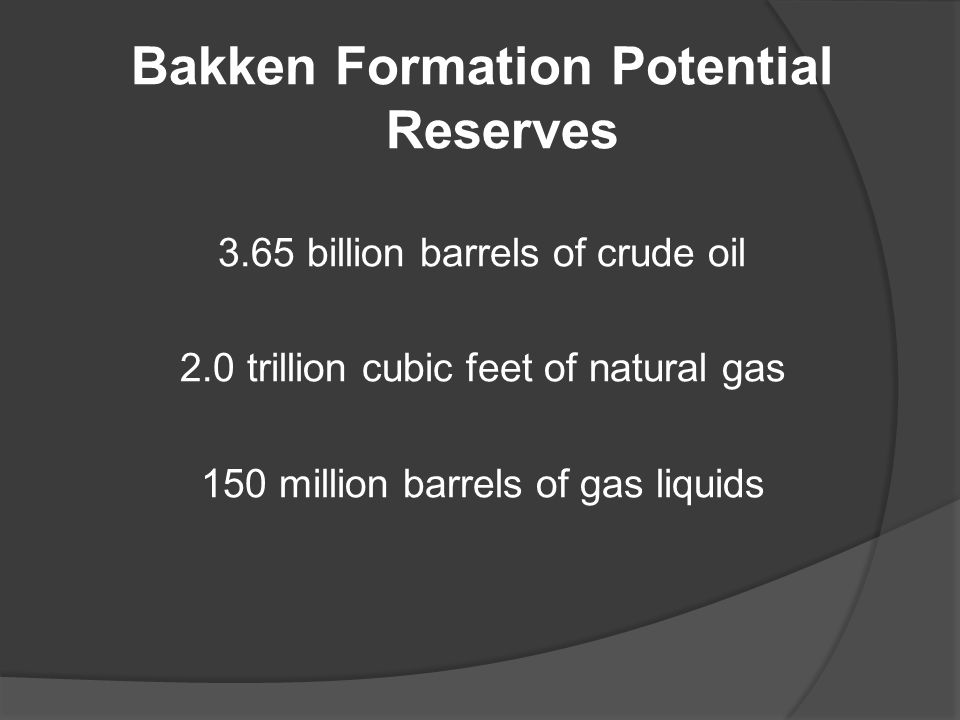 Bakken Formation Potential Reserves 3.65 billion barrels of crude oil 2.0 trillion cubic feet of natural gas 150 million barrels of gas liquids