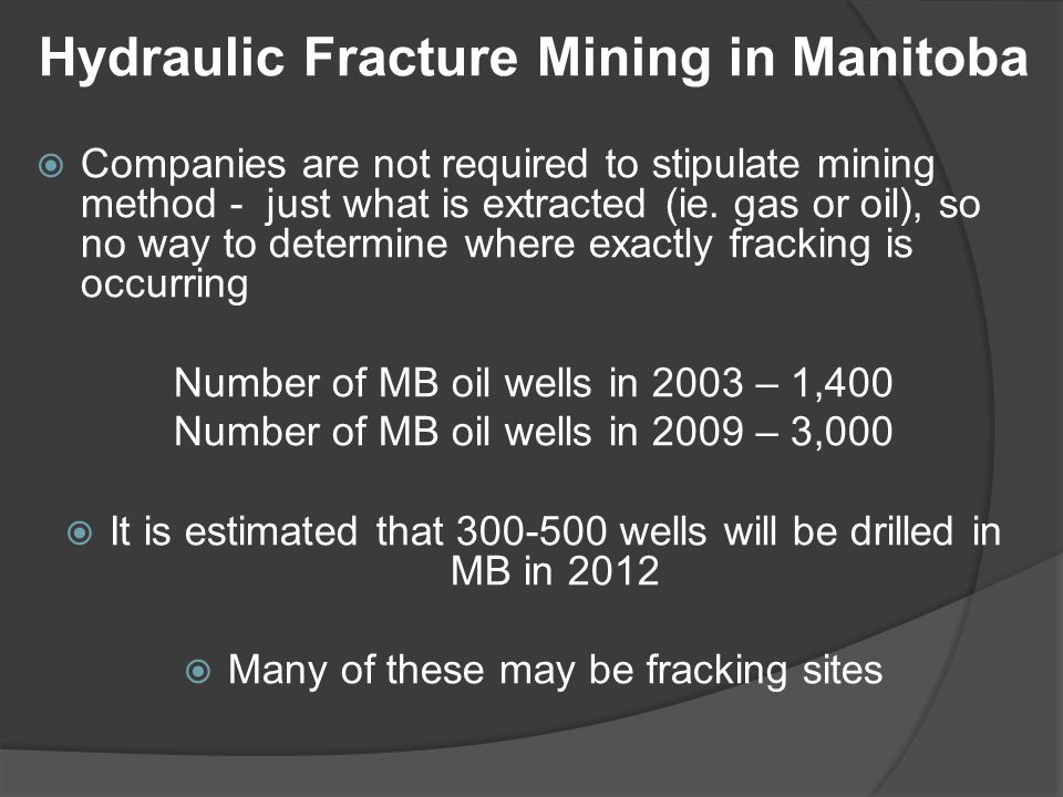Hydraulic Fracture Mining in Manitoba  Companies are not required to stipulate mining method - just what is extracted (ie. gas or oil), so no way to