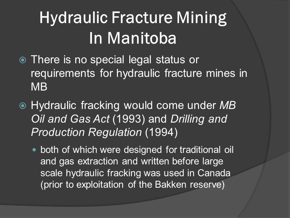 Hydraulic Fracture Mining In Manitoba  There is no special legal status or requirements for hydraulic fracture mines in MB  Hydraulic fracking would come under MB Oil and Gas Act (1993) and Drilling and Production Regulation (1994) both of which were designed for traditional oil and gas extraction and written before large scale hydraulic fracking was used in Canada (prior to exploitation of the Bakken reserve)
