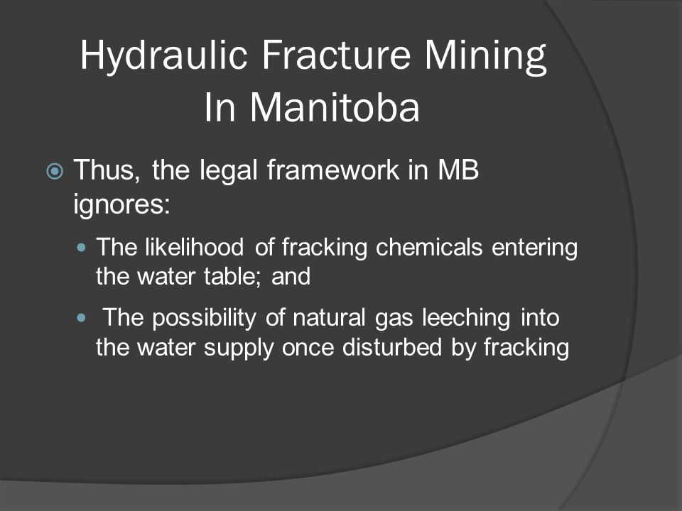 Hydraulic Fracture Mining In Manitoba  Thus, the legal framework in MB ignores: The likelihood of fracking chemicals entering the water table; and The possibility of natural gas leeching into the water supply once disturbed by fracking