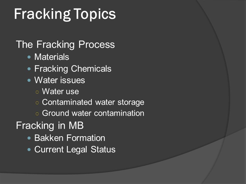 Fracking Topics The Fracking Process Materials Fracking Chemicals Water issues ○ Water use ○ Contaminated water storage ○ Ground water contamination Fracking in MB Bakken Formation Current Legal Status