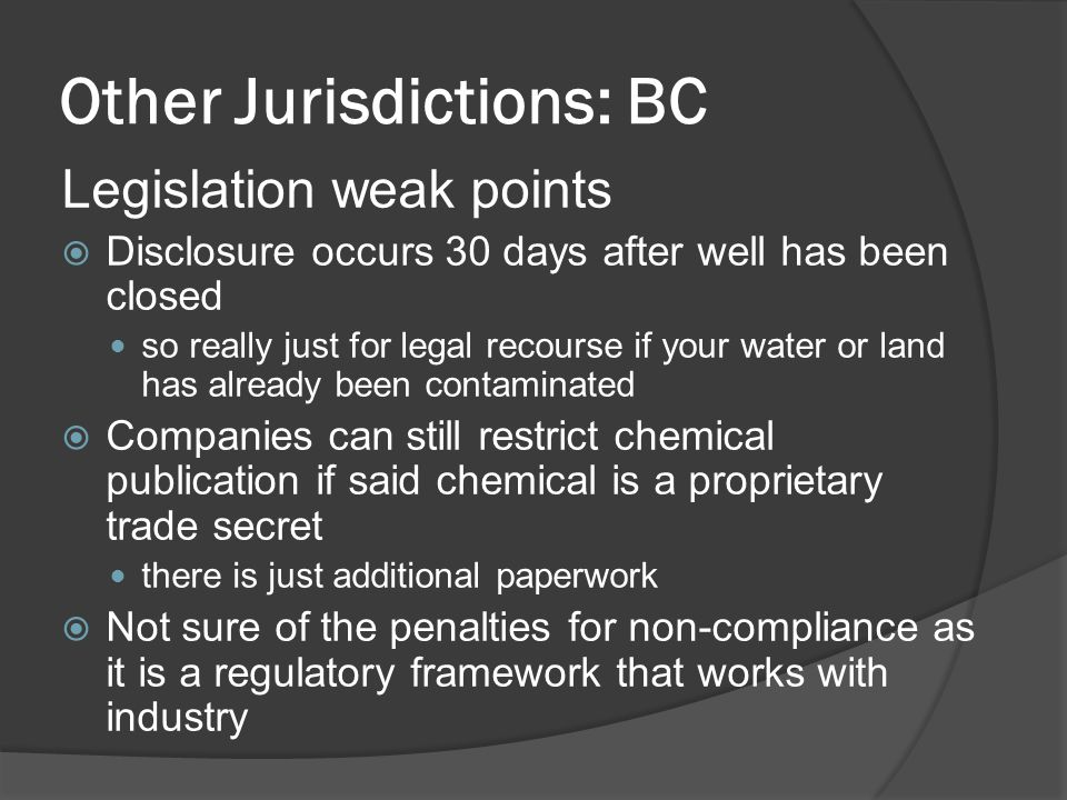 Other Jurisdictions: BC Legislation weak points  Disclosure occurs 30 days after well has been closed so really just for legal recourse if your water or land has already been contaminated  Companies can still restrict chemical publication if said chemical is a proprietary trade secret there is just additional paperwork  Not sure of the penalties for non-compliance as it is a regulatory framework that works with industry