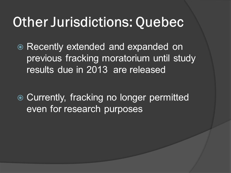 Other Jurisdictions: Quebec  Recently extended and expanded on previous fracking moratorium until study results due in 2013 are released  Currently, fracking no longer permitted even for research purposes