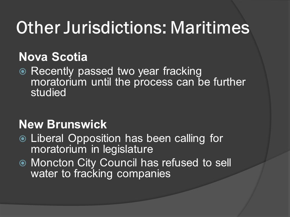 Other Jurisdictions: Maritimes Nova Scotia  Recently passed two year fracking moratorium until the process can be further studied New Brunswick  Lib