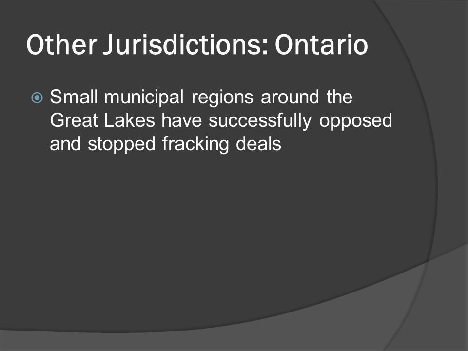 Other Jurisdictions: Ontario  Small municipal regions around the Great Lakes have successfully opposed and stopped fracking deals