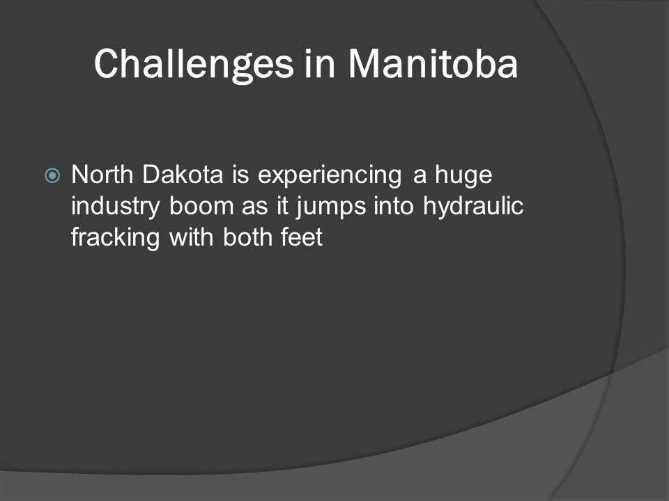 Challenges in Manitoba  North Dakota is experiencing a huge industry boom as it jumps into hydraulic fracking with both feet