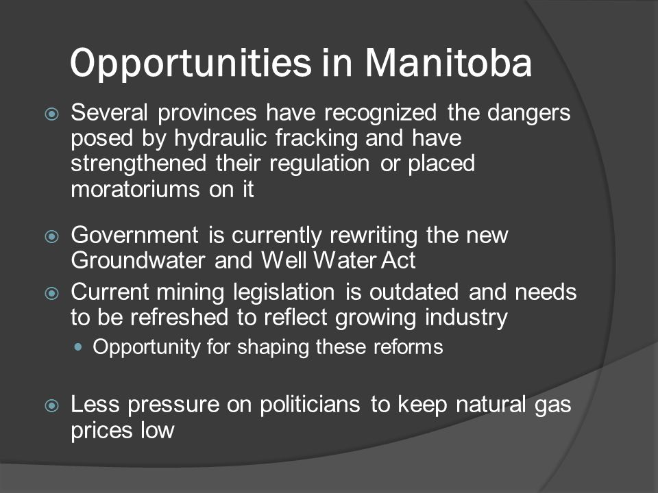Opportunities in Manitoba  Several provinces have recognized the dangers posed by hydraulic fracking and have strengthened their regulation or placed