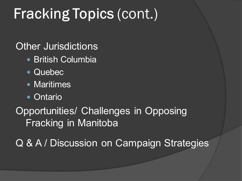Fracking Topics (cont.) Other Jurisdictions British Columbia Quebec Maritimes Ontario Opportunities/ Challenges in Opposing Fracking in Manitoba Q & A