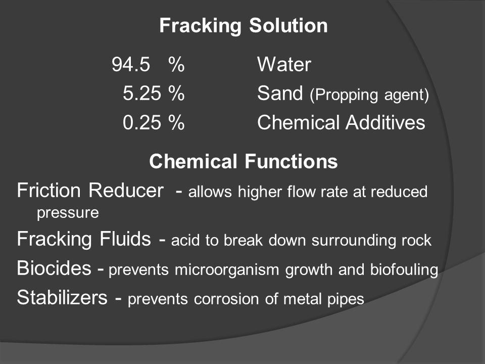 Fracking Solution 94.5 %Water 5.25 %Sand (Propping agent) 0.25 %Chemical Additives Chemical Functions Friction Reducer - allows higher flow rate at re