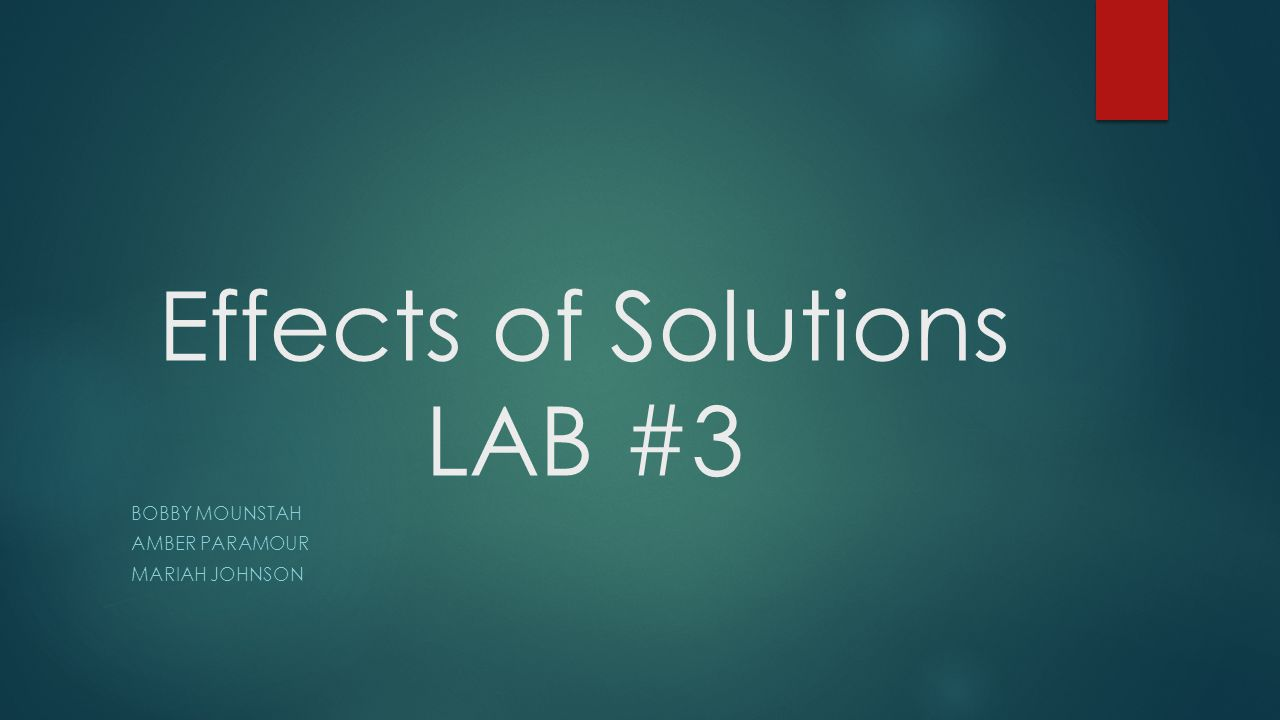 Effects of Solutions LAB #3 BOBBY MOUNSTAH AMBER PARAMOUR MARIAH JOHNSON