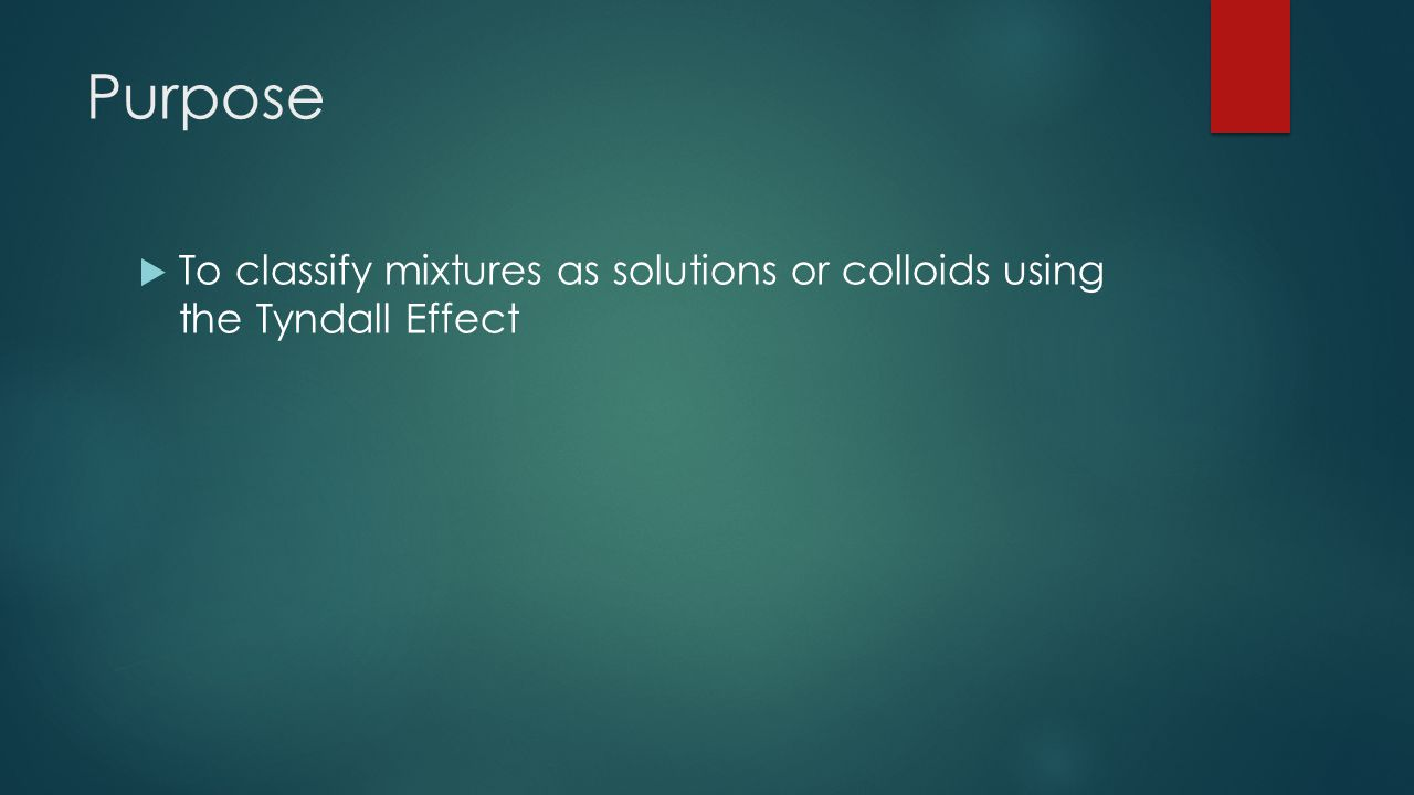 Purpose  To classify mixtures as solutions or colloids using the Tyndall Effect