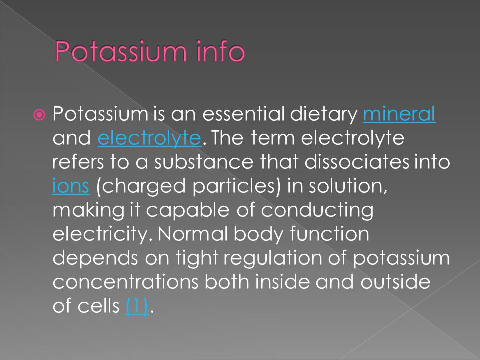  Potassium is an essential dietary mineral and electrolyte.