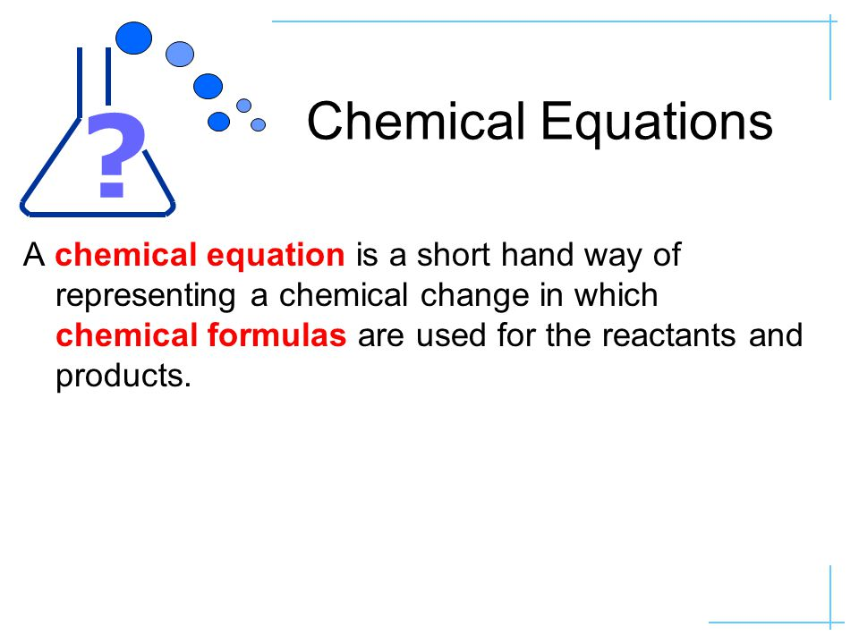 Chemical Equations A chemical equation is a short hand way of representing a chemical change in which chemical formulas are used for the reactants and products.