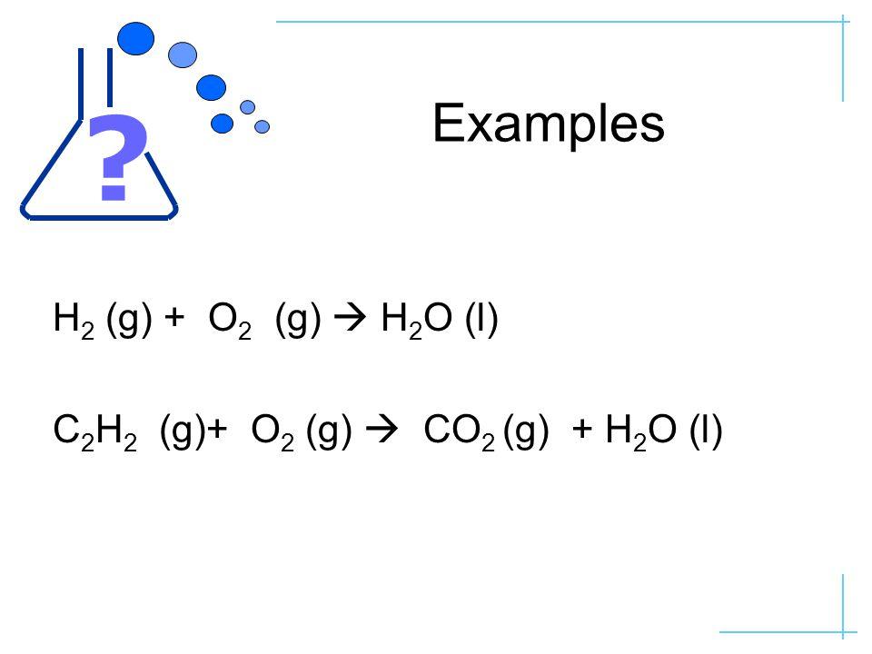 Examples H 2 (g) + O 2 (g)  H 2 O (l) C 2 H 2 (g)+ O 2 (g)  CO 2 (g) + H 2 O (l)