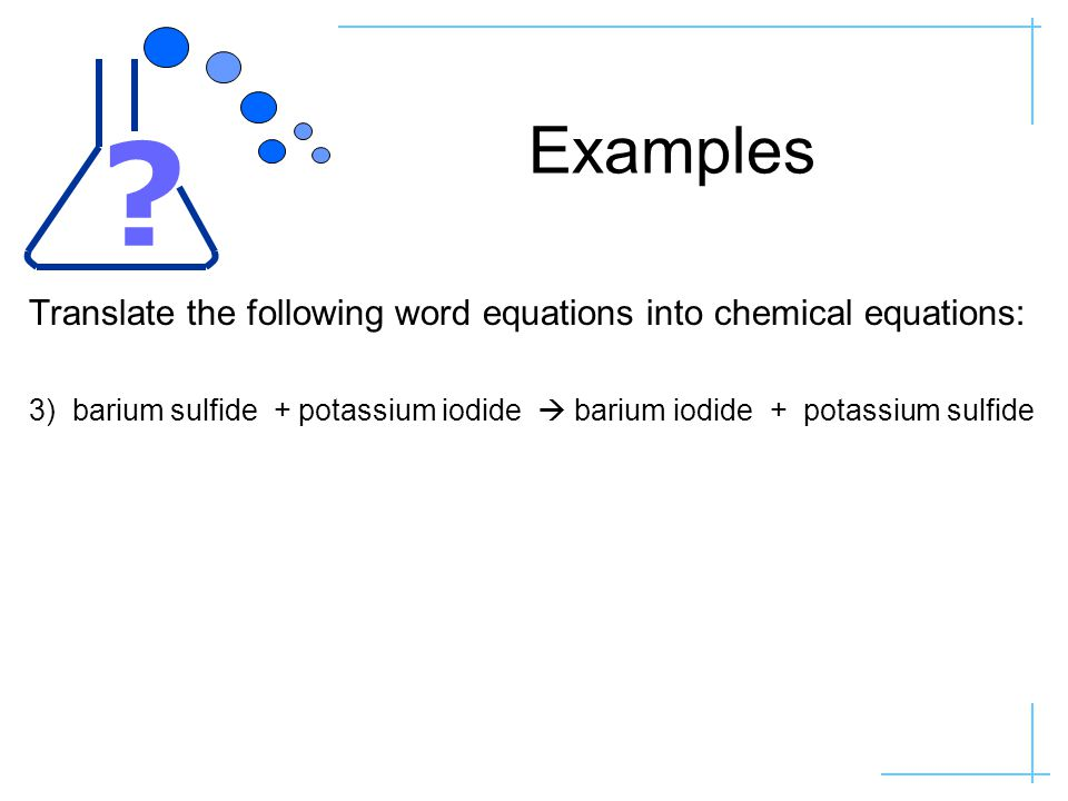 Examples Translate the following word equations into chemical equations: 3) barium sulfide + potassium iodide  barium iodide + potassium sulfide