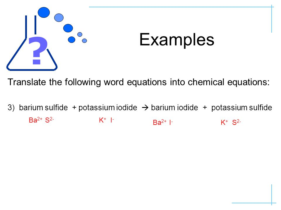 Examples Translate the following word equations into chemical equations: 3) barium sulfide + potassium iodide  barium iodide + potassium sulfide Ba 2+ I - K + I - Ba 2+ S 2- K + S 2-