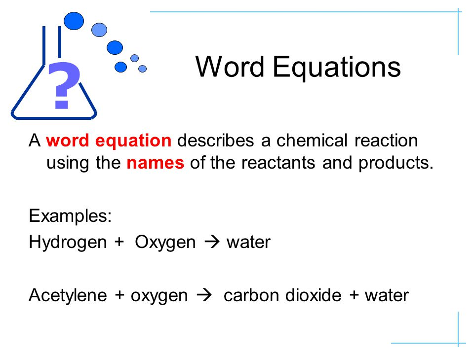 Word Equations A word equation describes a chemical reaction using the names of the reactants and products.