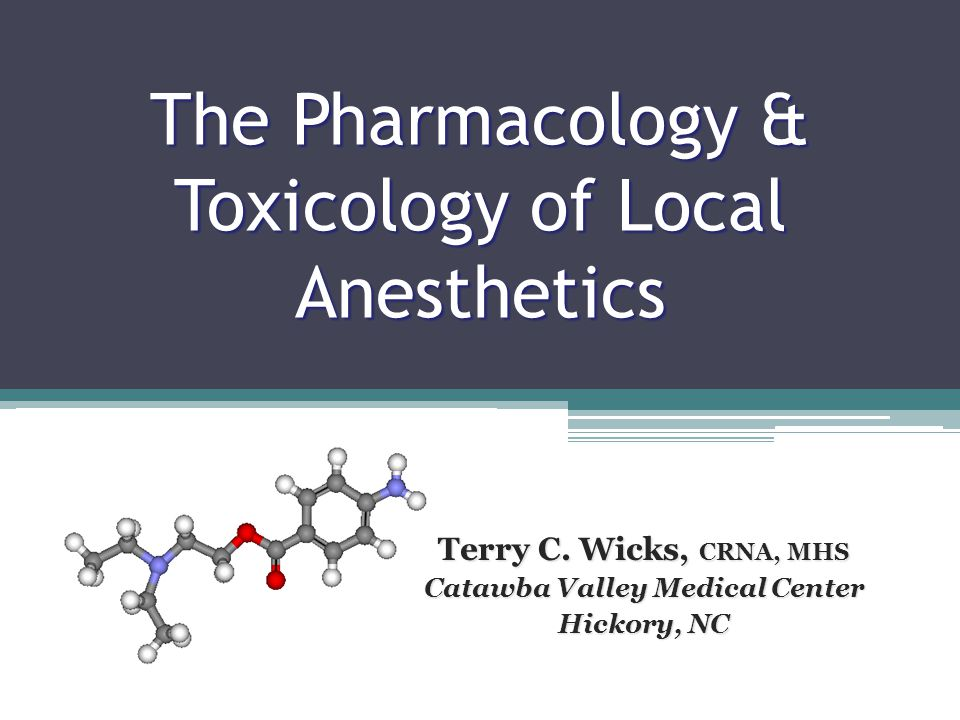 The Pharmacology & Toxicology of Local Anesthetics Terry C. Wicks, CRNA, MHS Catawba Valley Medical Center Hickory, NC