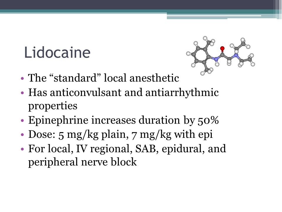 """Lidocaine The """"standard"""" local anesthetic Has anticonvulsant and antiarrhythmic properties Epinephrine increases duration by 50% Dose: 5 mg/kg plain,"""