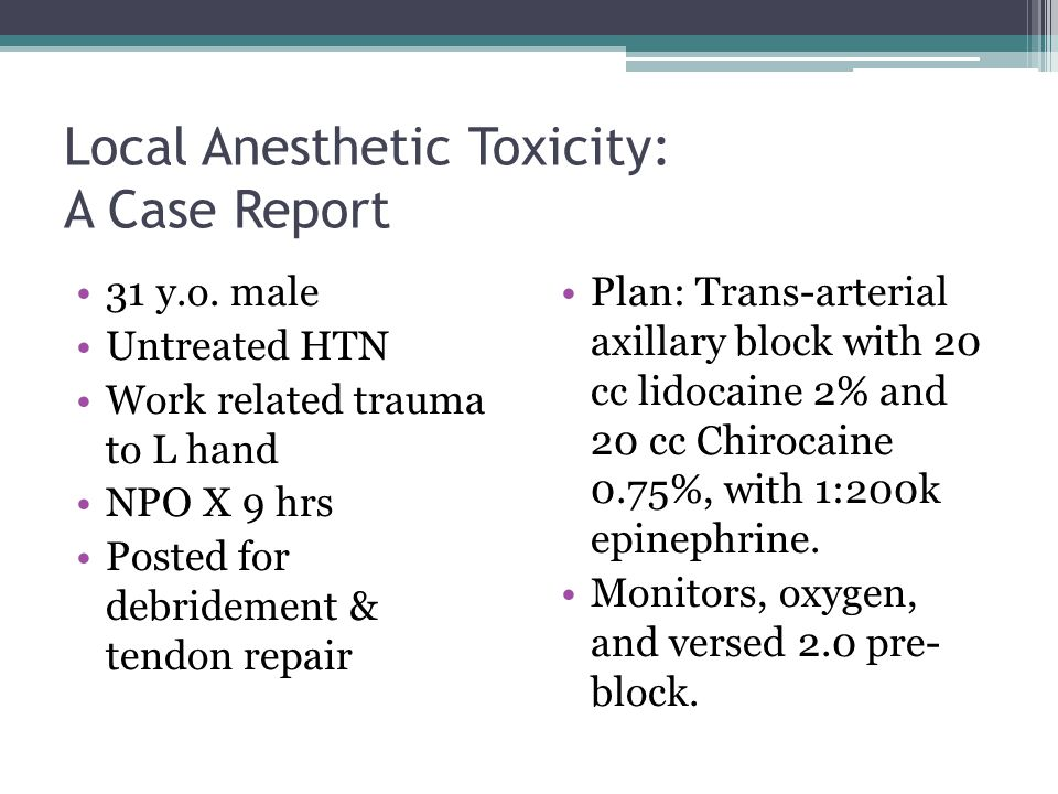 Local Anesthetic Toxicity: A Case Report 31 y.o. male Untreated HTN Work related trauma to L hand NPO X 9 hrs Posted for debridement & tendon repair P