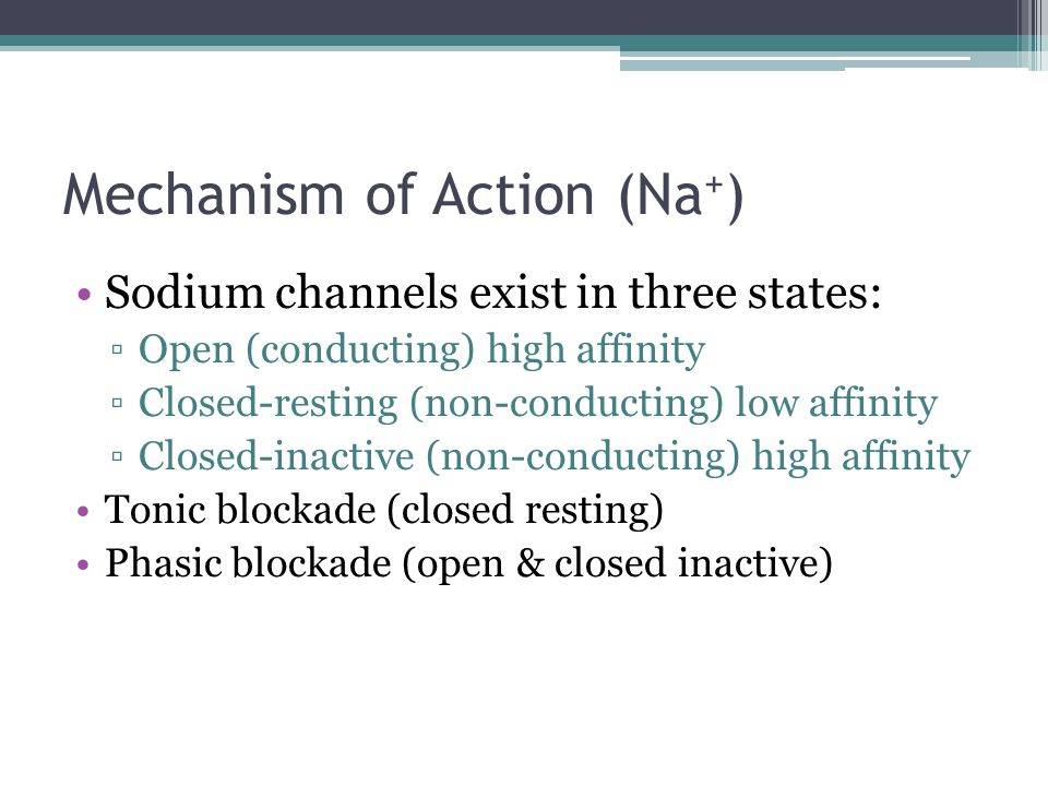 Mechanism of Action (Na + ) Sodium channels exist in three states: ▫Open (conducting) high affinity ▫Closed-resting (non-conducting) low affinity ▫Clo