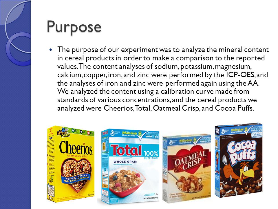 Purpose The purpose of our experiment was to analyze the mineral content in cereal products in order to make a comparison to the reported values.