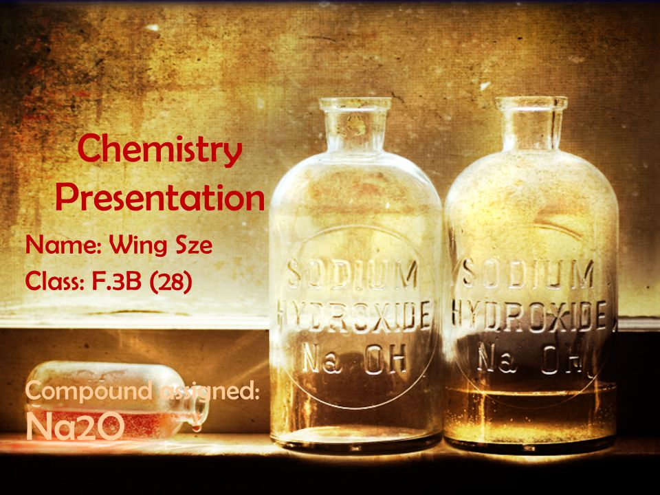 Chemistry Presentation Name: Wing Sze Class: F.3B (28) Compound assigned: Na2O