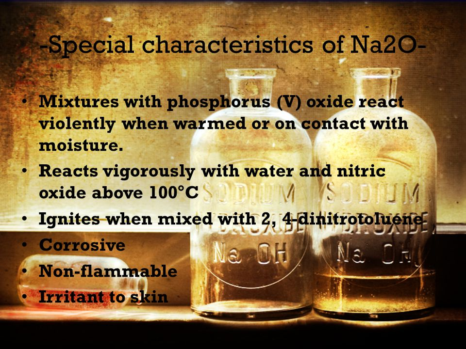 -Special characteristics of Na2O- Mixtures with phosphorus (V) oxide react violently when warmed or on contact with moisture.
