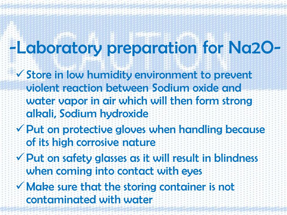-Laboratory preparation for Na2O- Store in low humidity environment to prevent violent reaction between Sodium oxide and water vapor in air which will then form strong alkali, Sodium hydroxide Put on protective gloves when handling because of its high corrosive nature Put on safety glasses as it will result in blindness when coming into contact with eyes Make sure that the storing container is not contaminated with water