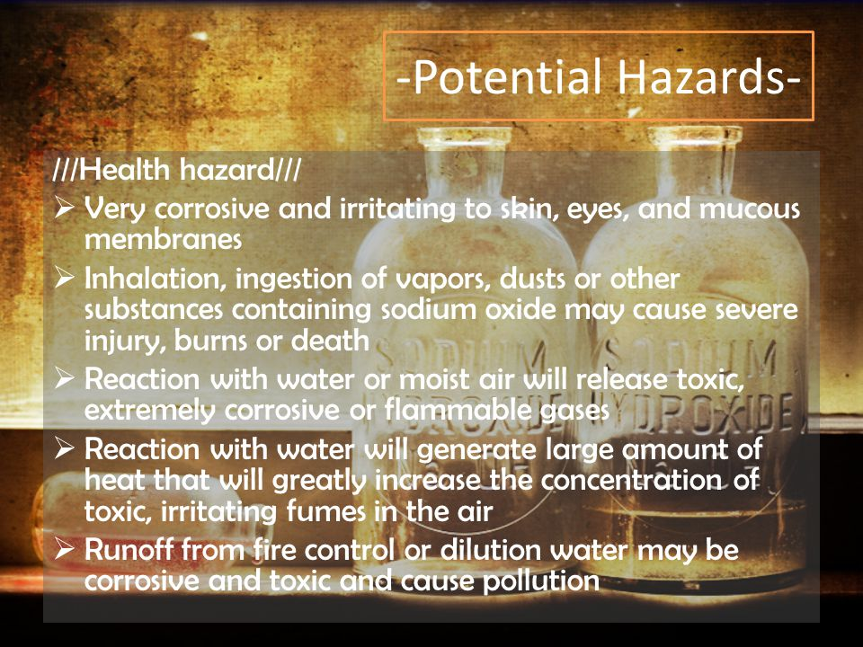 -Potential Hazards- ///Health hazard///  Very corrosive and irritating to skin, eyes, and mucous membranes  Inhalation, ingestion of vapors, dusts or other substances containing sodium oxide may cause severe injury, burns or death  Reaction with water or moist air will release toxic, extremely corrosive or flammable gases  Reaction with water will generate large amount of heat that will greatly increase the concentration of toxic, irritating fumes in the air  Runoff from fire control or dilution water may be corrosive and toxic and cause pollution