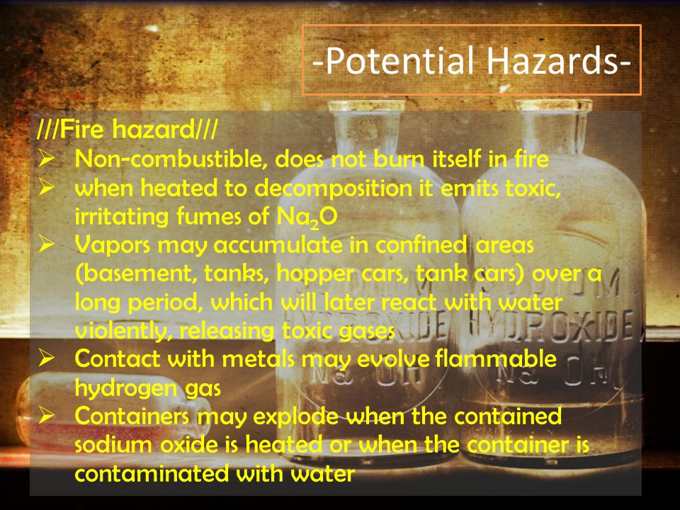 -Potential Hazards- ///Fire hazard///  Non-combustible, does not burn itself in fire  when heated to decomposition it emits toxic, irritating fumes of Na 2 O  Vapors may accumulate in confined areas (basement, tanks, hopper cars, tank cars) over a long period, which will later react with water violently, releasing toxic gases  Contact with metals may evolve flammable hydrogen gas  Containers may explode when the contained sodium oxide is heated or when the container is contaminated with water