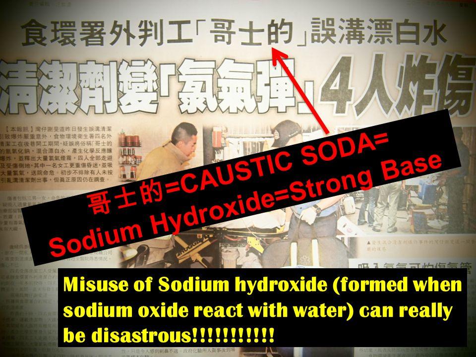 哥士的 =CAUSTIC SODA= Sodium Hydroxide=Strong Base Misuse of Sodium hydroxide (formed when sodium oxide react with water) can really be disastrous!!!!!!!!!!!